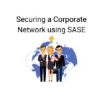 How large corporations can secure their remote workforce using SASE?